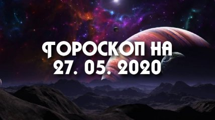 Гороскоп для всех знаков Зодиака на 27 мая 2020 года